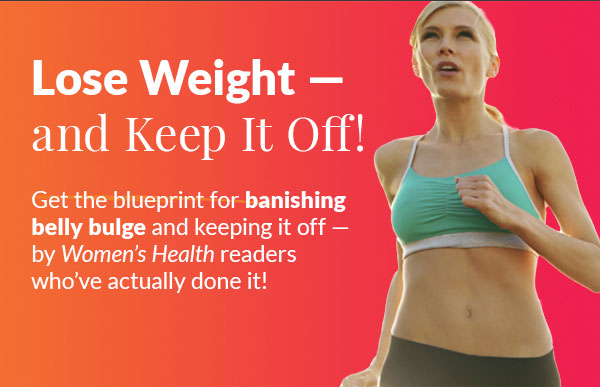Lose Weight — and keep it off! Get the blueprint for banishing belly bulge and keeping it off — by Women's Health readers who've done it! Individual results will vary. Proper diet and exercise as described in Take It All Off! Keep It All Off! are necessary to achieve these results.